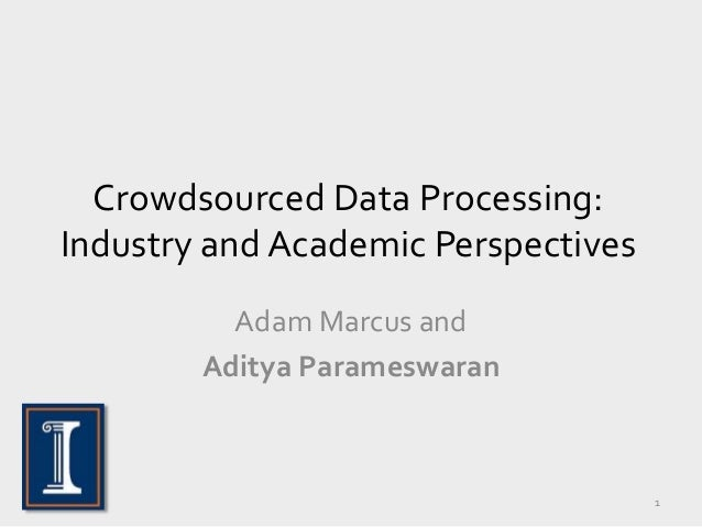 Crowdsourced Data Processing: Industry and Academic Perspectives Adam Marcus and Aditya Parameswaran 1