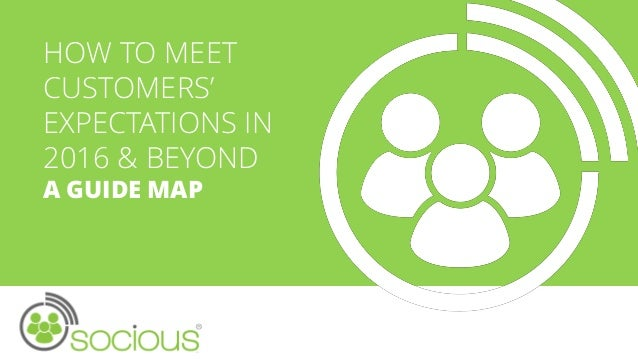 HOW TO MEET CUSTOMERS' EXPECTATIONS IN 2016 & BEYOND A GUIDE MAP