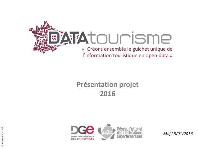 ©Rn2D–DGE–2016 « Créons ensemble le guichet unique de l'information touristique en open-data » Présentation projet 2016 Ma...