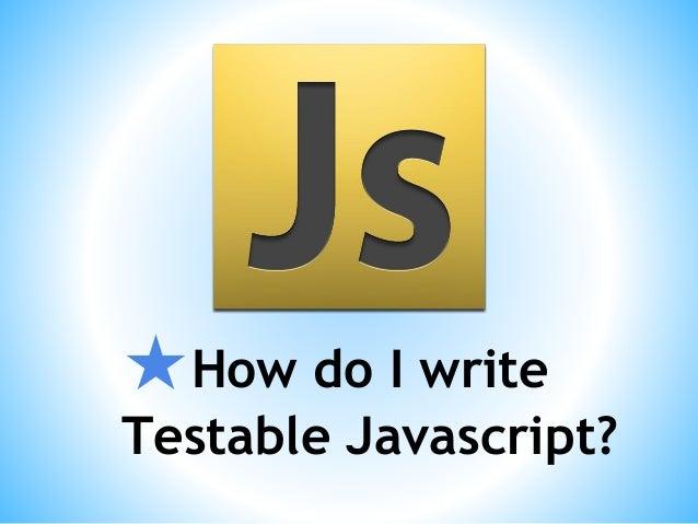 ★How do I write Testable Javascript?