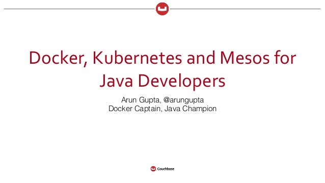 Docker,	   Kubernetes	   and	   Mesos	   for	    Java	   Developers Arun Gupta, @arungupta Docker Captain, Java Champion