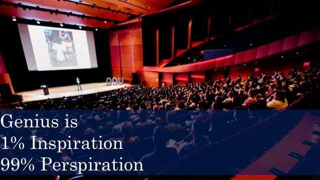 Genius is 1% Inspiration 99% Perspiration