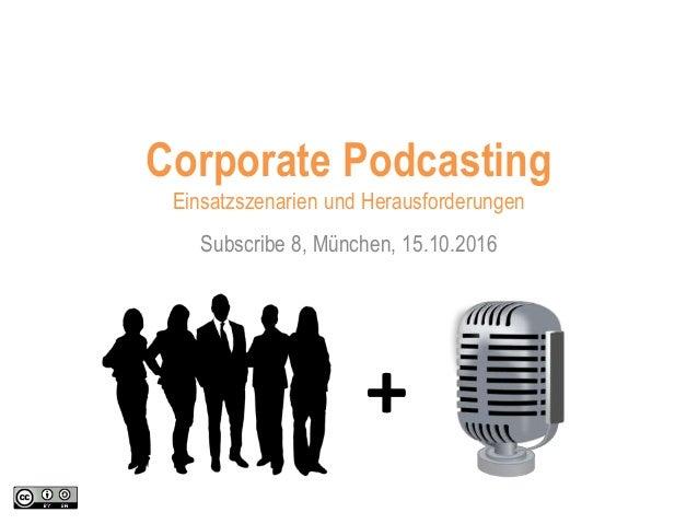 Subscribe 8, München, 15.10.2016 Corporate Podcasting Einsatzszenarien und Herausforderungen +