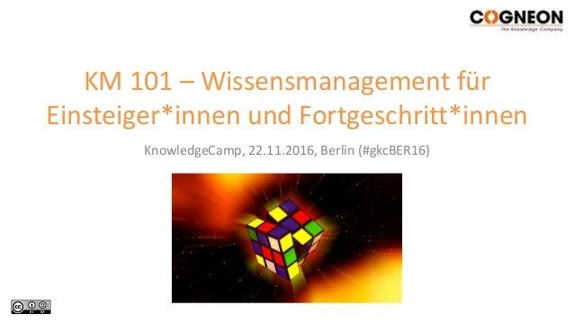 KnowledgeCamp, 22.11.2016, Berlin (#gkcBER16) KM 101 – Wissensmanagement für Einsteiger*innen und Fortgeschritt*innen