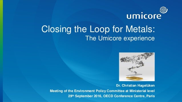1 Closing the Loop for Metals: The Umicore experience Dr. Christian Hagelüken Meeting of the Environment Policy Committee ...