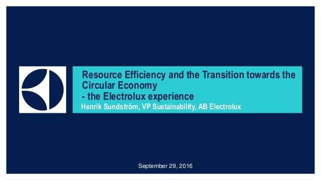 Resource Efficiency and the Transition towards the Circular Economy - the Electrolux experience Henrik Sundström, VP Susta...