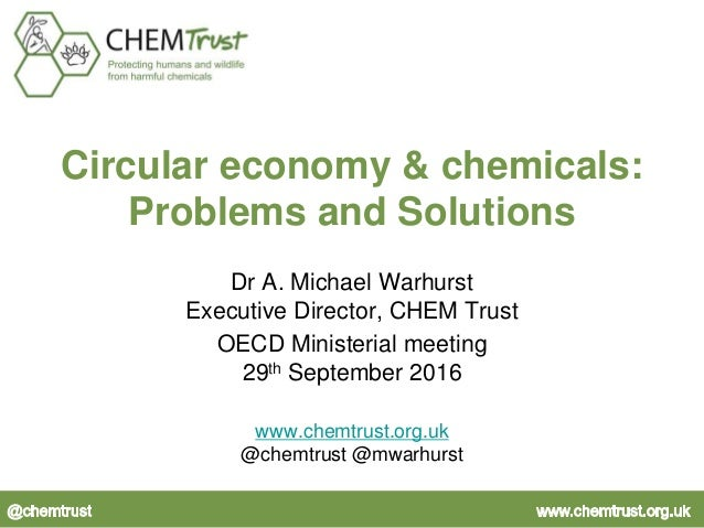 Circular economy & chemicals: Problems and Solutions Dr A. Michael Warhurst Executive Director, CHEM Trust OECD Ministeria...