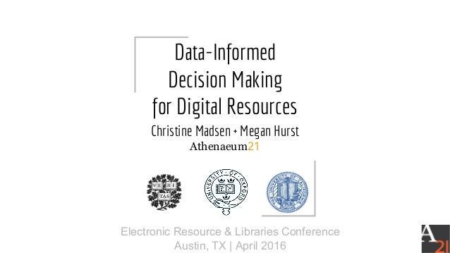 Data-Informed Decision Making for Digital Resources Christine Madsen + Megan Hurst Athenaeum21 Electronic Resource & Libra...