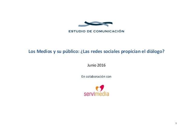 1 Los Medios y su público: ¿Las redes sociales propician el diálogo? Junio 2016 En colaboración con