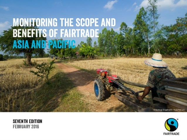 Seventh Edition February 2016 Monitoring the scope and benefits of fairtrade Asia and Pacific © Santiago Engelhardt / Tran...