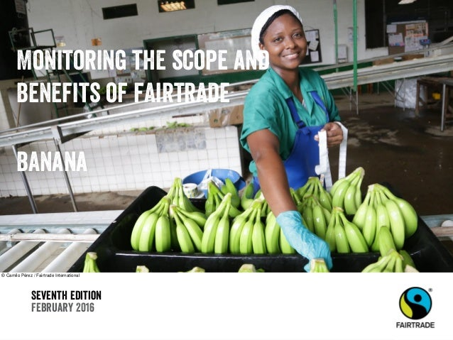 Seventh edition February 2016 Monitoring the scope and benefits of fairtrade banana © Camilo Pérez / Fairtrade Internation...
