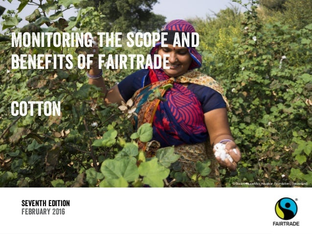 Seventh edition February 2016 Monitoring the scope and benefits of fairtrade cotton © Suzanne Lee/Max Havelaar-Foundation ...
