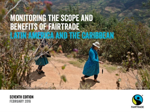 Seventh Edition February 2016 Monitoring the scope and benefits of Fairtrade Latin America and the Caribbean © Danielle Vi...