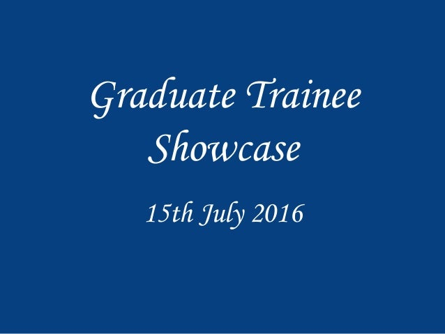 Graduate Trainee Showcase 15th July 2016
