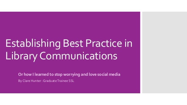 Establishing Best Practice in LibraryCommunications Or how I learned to stop worrying and love social media By Clare Hunte...