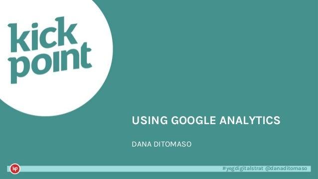 #yegdigitalstrat @danaditomaso#yegdigitalstrat @danaditomaso USING GOOGLE ANALYTICS DANA DITOMASO