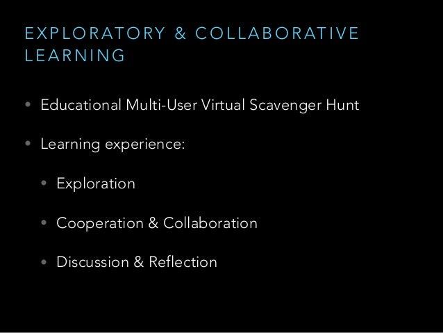 E X P L O R AT O RY & C O L L A B O R AT I V E L E A R N I N G • Educational Multi-User Virtual Scavenger Hunt • Learning ...