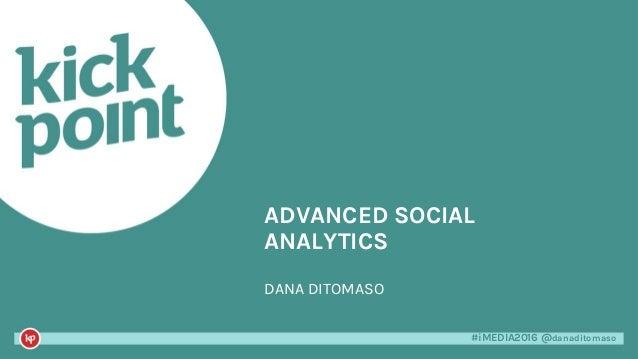 #iMEDIA2016 @danaditomaso#iMEDIA2016 @danaditomaso ADVANCED SOCIAL ANALYTICS DANA DITOMASO