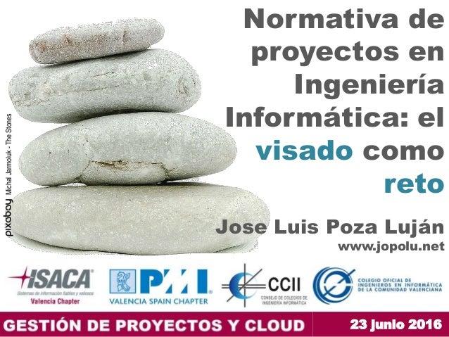 23 junio 2016 Normativa de proyectos en Ingeniería Informática: el visado como reto Jose Luis Poza Luján www.jopolu.net Mi...