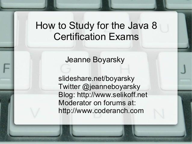 How to Study for the Java 8 Certification Exams slideshare.net/boyarsky Twitter @jeanneboyarsky Blog: http://www.selikoff....
