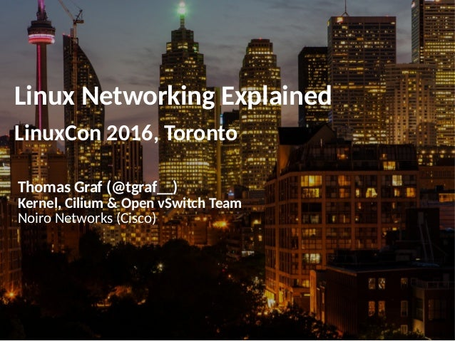 Linux Networking Explained LinuxCon 2016, Toronto Thomas Graf (@tgraf__) Kernel, Cilium & Open vSwitch Team Noiro Networks...