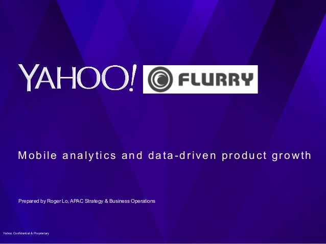 Mobile analytics and data-driven product growth Prepared by Roger Lo, APAC Strategy & Business Operations 1Yahoo Confident...