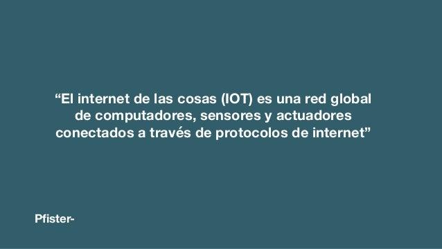 """""""El internet de las cosas (IOT) es una red global de computadores, sensores y actuadores conectados a través de protocolos..."""
