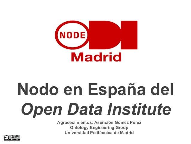 Nodo en España del Open Data Institute Agradecimientos: Asunción Gómez Pérez Ontology Engineering Group Universidad Polité...