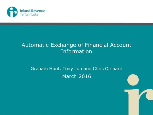 Automatic Exchange of Financial Account Information Graham Hunt, Tony Loo and Chris Orchard March 2016