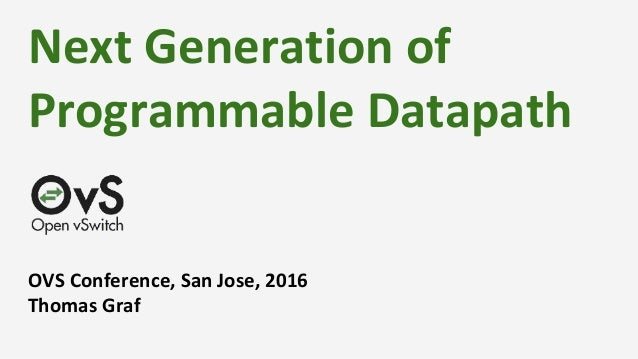 Next Generation of Programmable Datapath OVS Conference, San Jose, 2016 Thomas Graf