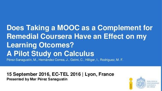 15 September 2016, EC-TEL 2016 | Lyon, France Presented by Mar Pérez Sanagustín Does Taking a MOOC as a Complement for Rem...