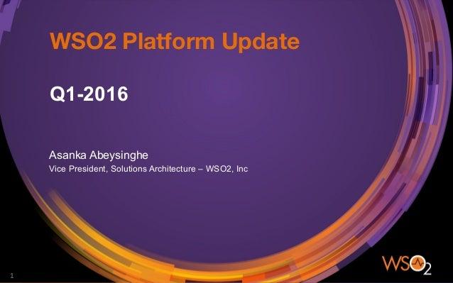 WSO2 Platform Update Q1-2016 Asanka Abeysinghe Vice President, Solutions Architecture – WSO2, Inc 1