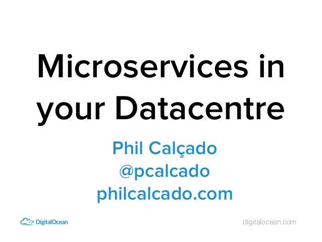 digitalocean.com Phil Calçado @pcalcado philcalcado.com Microservices in your Datacentre