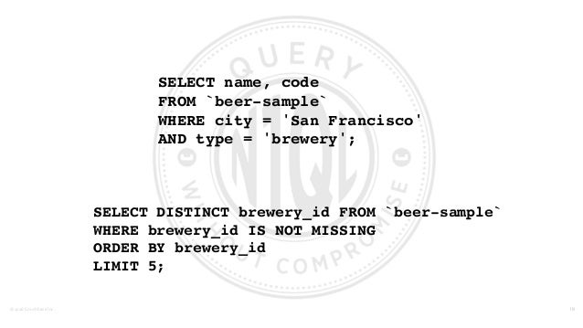 ©2016  Couchbase  Inc. SELECT name, code FROM `beer-sample` WHERE city = 'San Francisco' AND type = 'brewery'; 19 S...