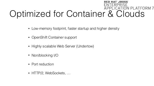 Optimized for Container & Clouds • Low-memory footprint, faster startup and higher density • OpenShift Container support •...
