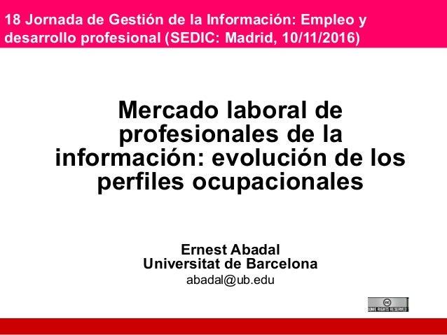 18 Jornada de Gestión de la Información: Empleo y desarrollo profesional (SEDIC: Madrid, 10/11/2016) Mercado laboral de pr...