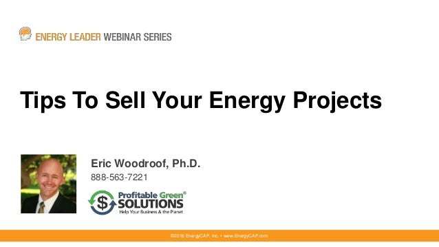 Tips To Sell Your Energy Projects Eric Woodroof, Ph.D. 888-563-7221 ©2016 EnergyCAP, Inc. ▪ www.EnergyCAP.com