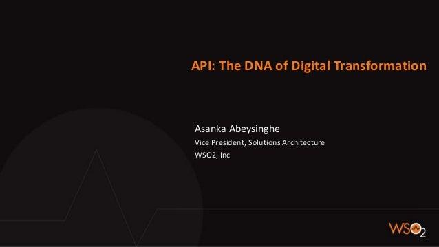 API: The DNA of Digital Transformation Asanka Abeysinghe Vice President, Solutions Architecture WSO2, Inc