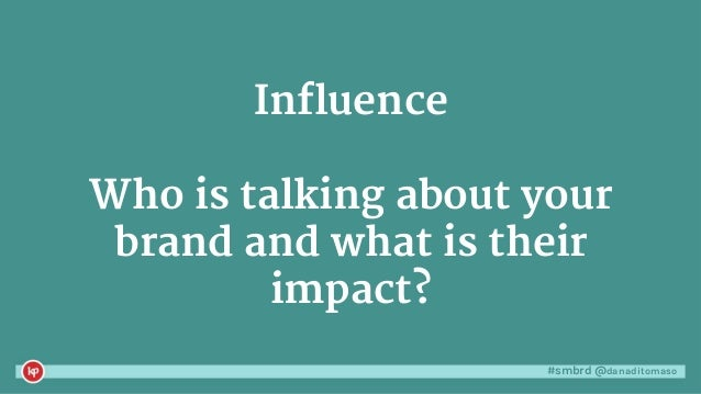 #smbrd @danaditomaso Influence Who is talking about your brand and what is their impact?