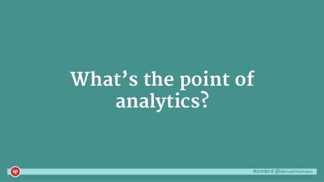 #smbrd @danaditomaso What's the point of analytics?