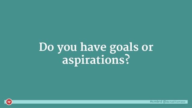 #smbrd @danaditomaso Do you have goals or aspirations?