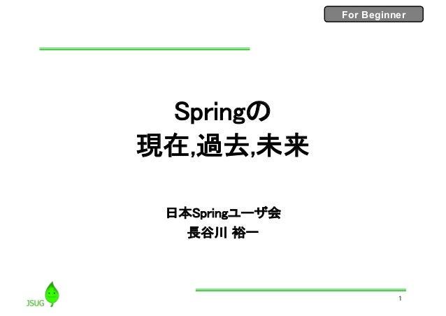 For BeginnerFor Beginner Springの 現在,過去,未来 日本Springユーザ会 長谷川 裕一 1