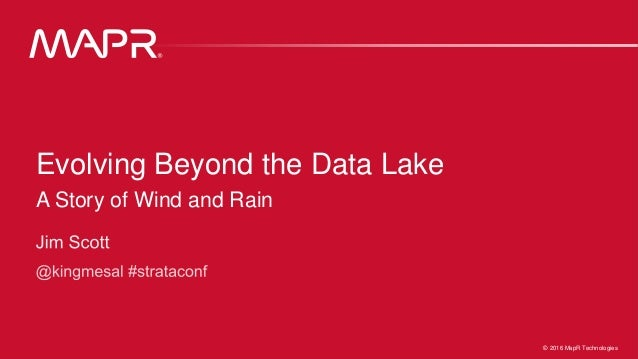 1© 2016 MapR Technologies 1© 2016 MapR Technologies Evolving Beyond the Data Lake A Story of Wind and Rain