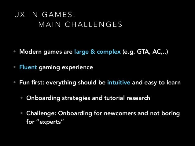 U X I N G A M E S : M A I N C H A L L E N G E S • Modern games are large & complex (e.g. GTA, AC,..) • Fluent gaming exper...