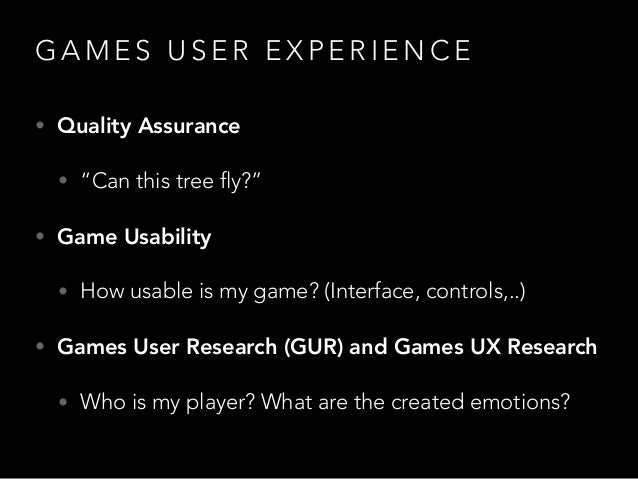 """G A M E S U S E R E X P E R I E N C E • Quality Assurance • """"Can this tree fly?"""" • Game Usability • How usable is my game?..."""