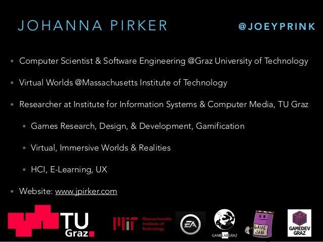 J O H A N N A P I R K E R • Computer Scientist & Software Engineering @Graz University of Technology • Virtual Worlds @Mas...