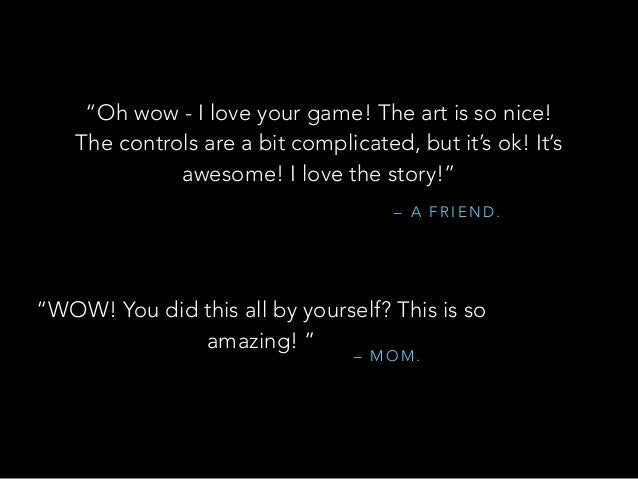 """– A F R I E N D . """"Oh wow - I love your game! The art is so nice! The controls are a bit complicated, but it's ok! It's aw..."""