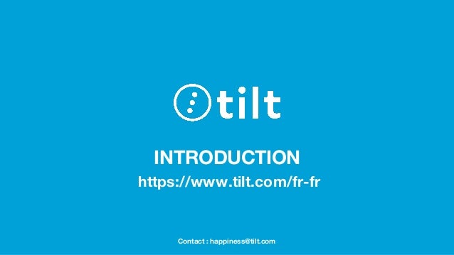 INTRODUCTION https://www.tilt.com/fr-fr Contact : happiness@tilt.com