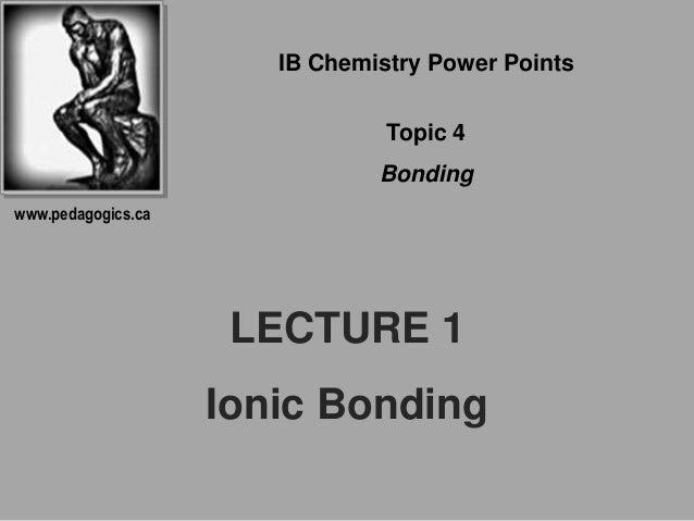 LECTURE 1 Ionic Bonding IB Chemistry Power Points Topic 4 Bonding www.pedagogics.ca