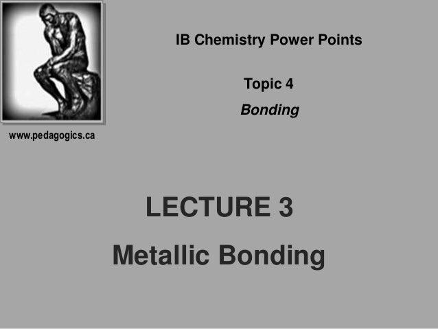 LECTURE 3 Metallic Bonding IB Chemistry Power Points Topic 4 Bonding www.pedagogics.ca